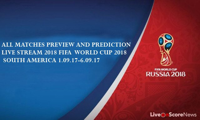 All matches Preview and Prediction Live stream 2018 FIFA  World Cup 2018 SOUTH AMERICA 1.09.17-6.09.17