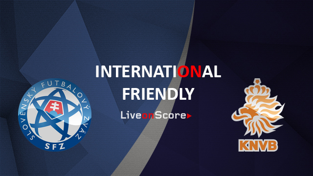 Slovakia vs Netherlands Preview and Prediction Live Stream International Friendly 2018