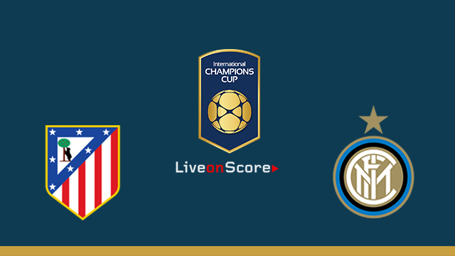 Atl. Madrid vs Inter Preview and Betting Tips Live stream Int. Champions Cup 2018