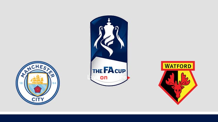 Manchester City vs Watford Preview and Prediction Live stream Fa Cup – Final  2019